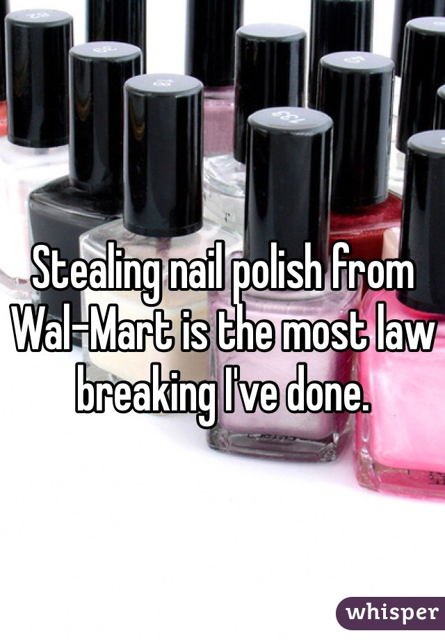 Stealing nail polish from  Wal-Mart is the most law breaking I've done.