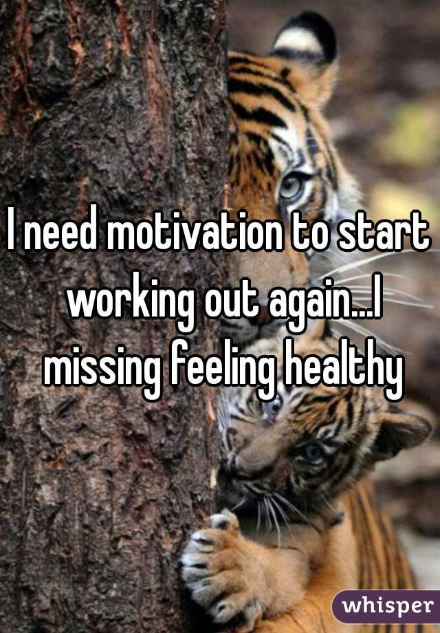 I need motivation to start working out again...I missing feeling healthy