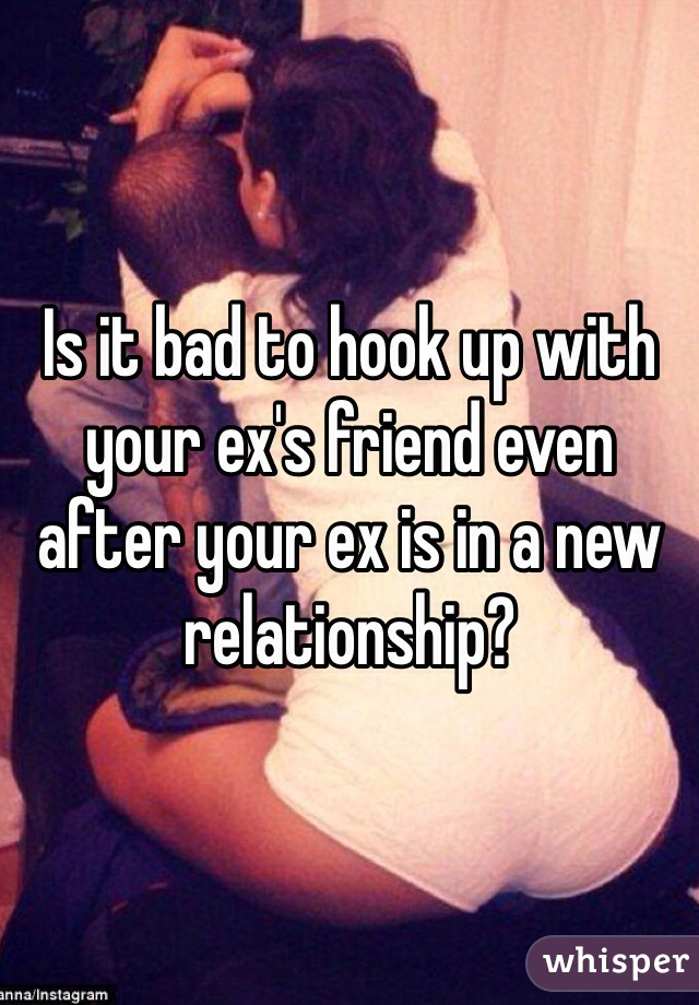 Is it bad to hook up with your ex's friend even after your ex is in a new relationship?