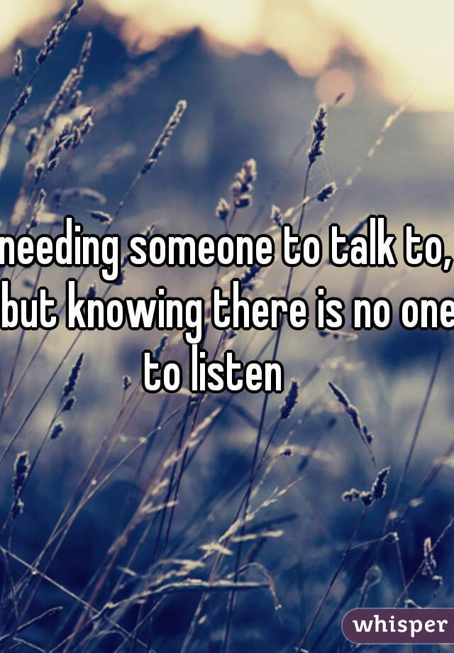needing someone to talk to, but knowing there is no one to listen 💔