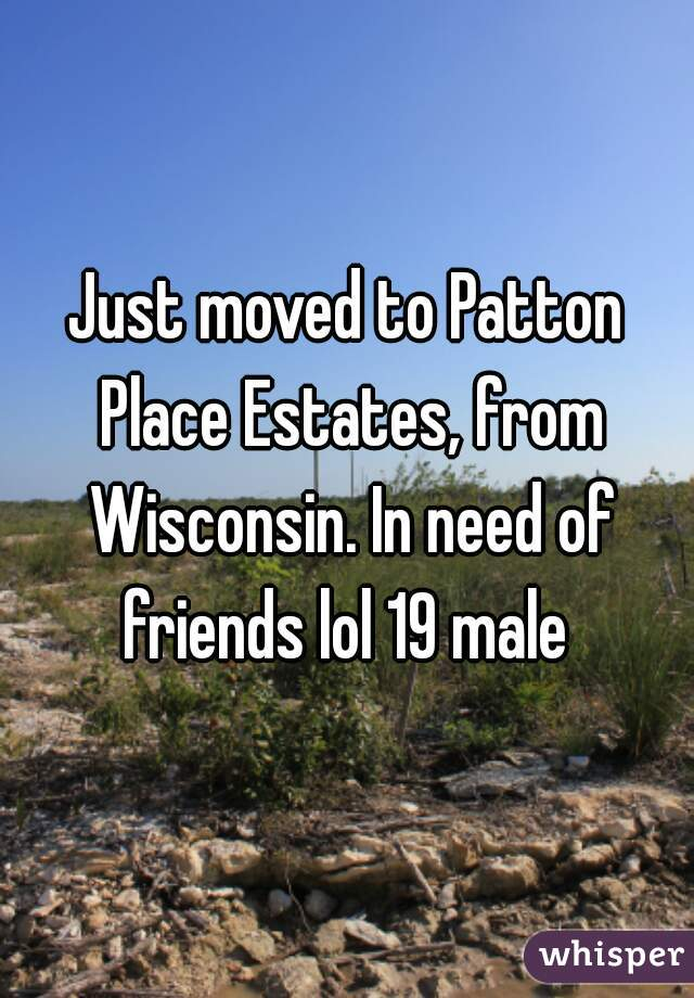 Just moved to Patton Place Estates, from Wisconsin. In need of friends lol 19 male