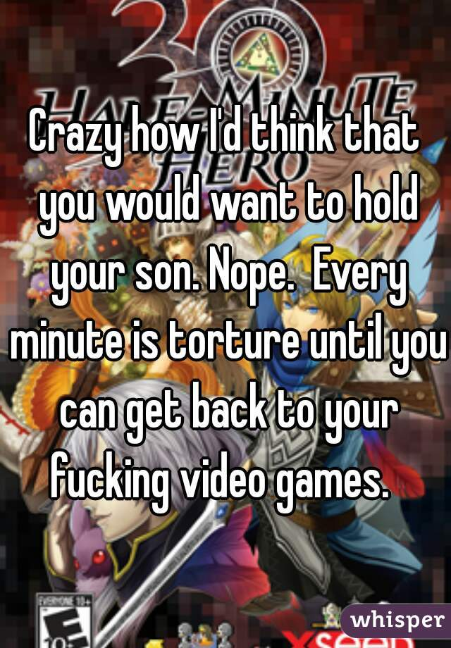 Crazy how I'd think that you would want to hold your son. Nope.  Every minute is torture until you can get back to your fucking video games.