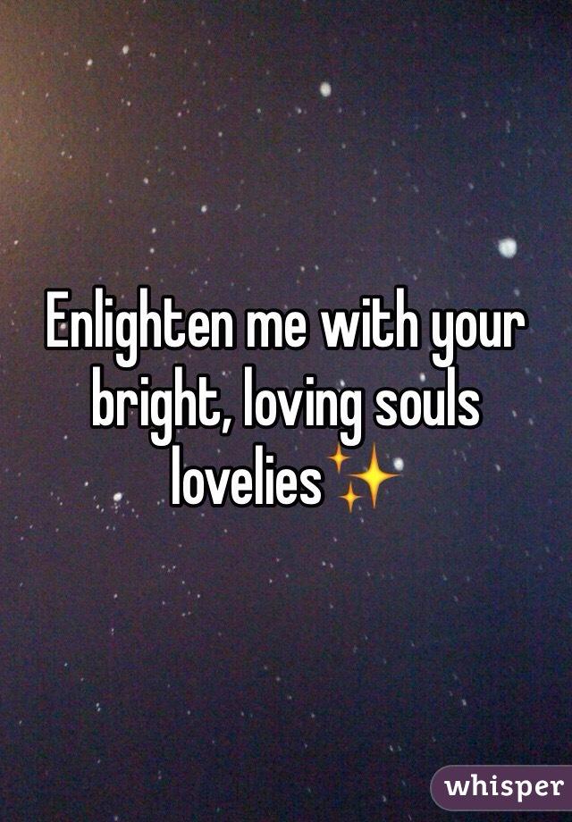 Enlighten me with your bright, loving souls lovelies✨