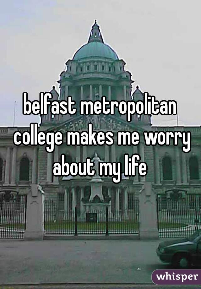 belfast metropolitan college makes me worry about my life