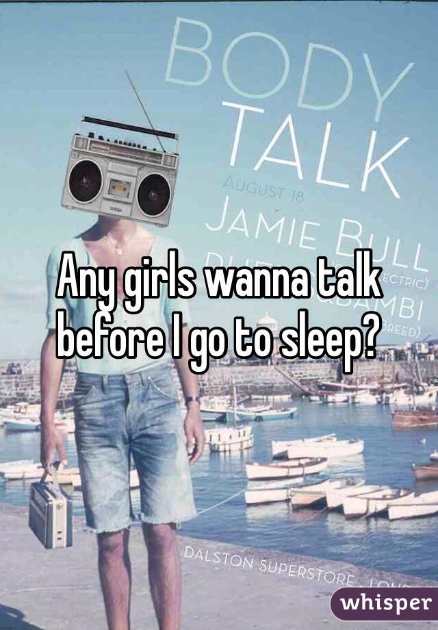 Any girls wanna talk before I go to sleep?