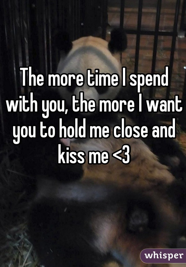The more time I spend with you, the more I want you to hold me close and kiss me <3