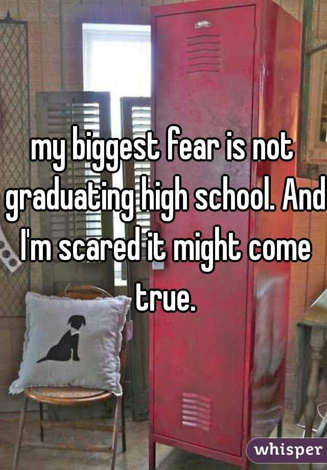 my biggest fear is not graduating high school. And I'm scared it might come true.