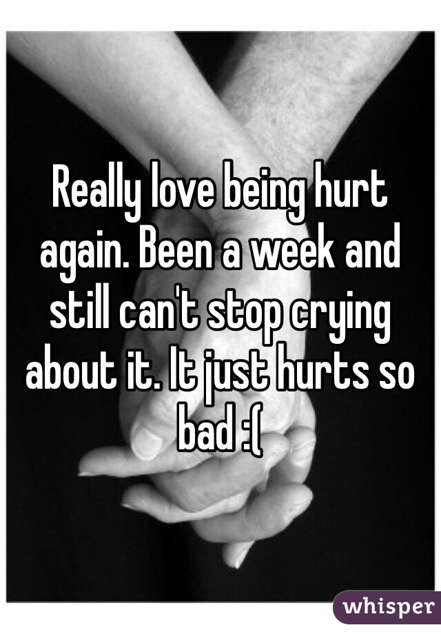 Really love being hurt again. Been a week and still can't stop crying about it. It just hurts so bad :(