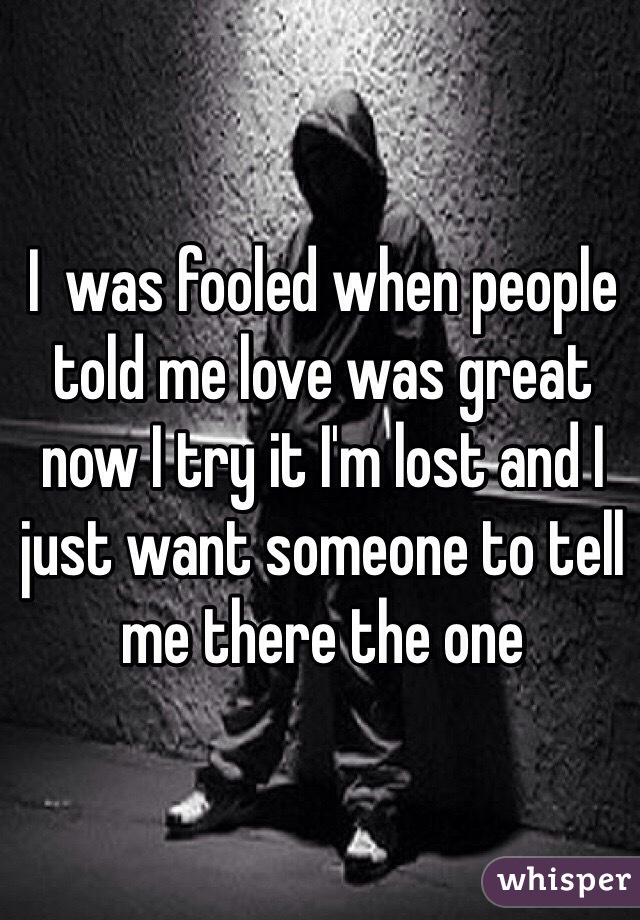 I  was fooled when people told me love was great now I try it I'm lost and I just want someone to tell me there the one