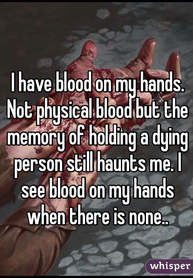 I have blood on my hands. Not physical blood but the memory of holding a dying person still haunts me. I see blood on my hands when there is none..