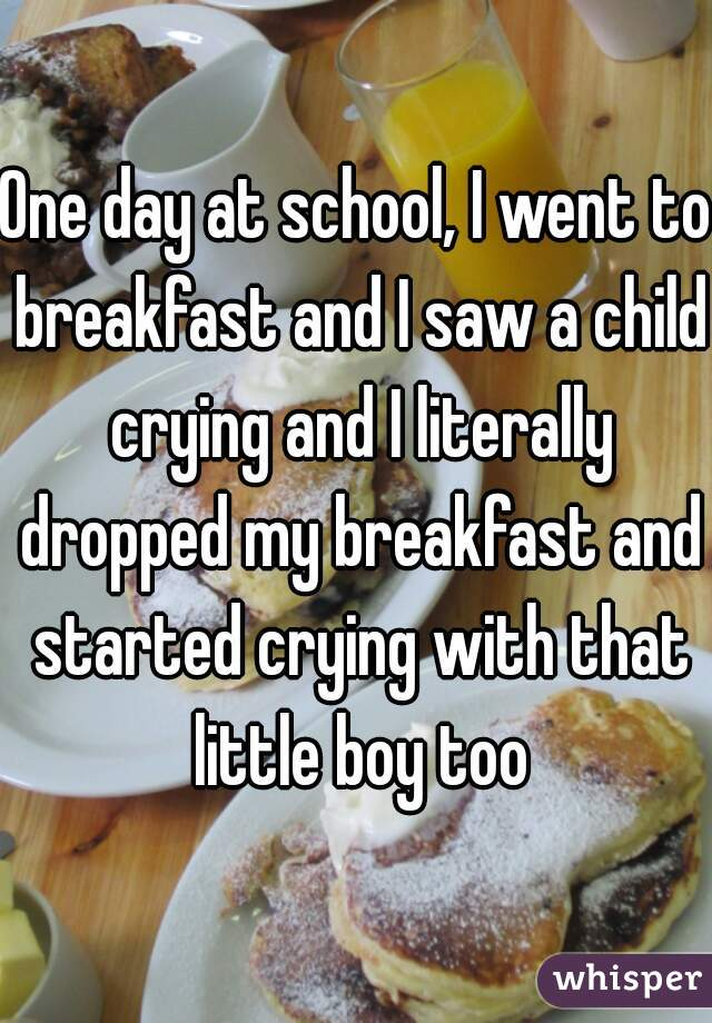 One day at school, I went to breakfast and I saw a child crying and I literally dropped my breakfast and started crying with that little boy too