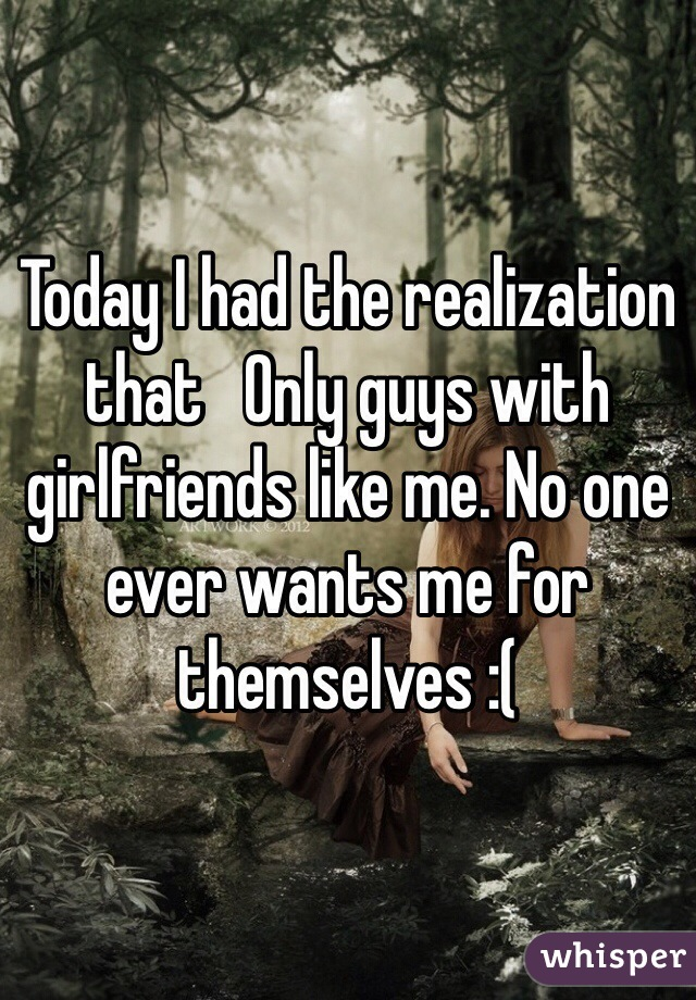 Today I had the realization that   Only guys with girlfriends like me. No one ever wants me for themselves :(