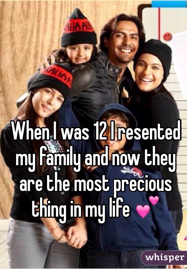 When I was 12 I resented my family and now they are the most precious thing in my life 💕