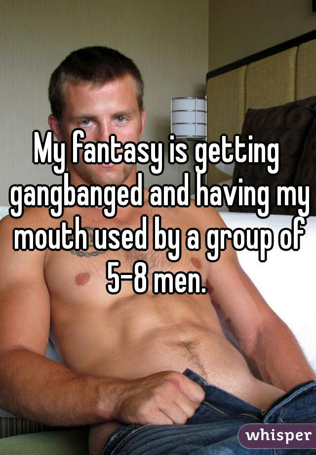 My fantasy is getting gangbanged and having my mouth used by a group of 5-8 men.