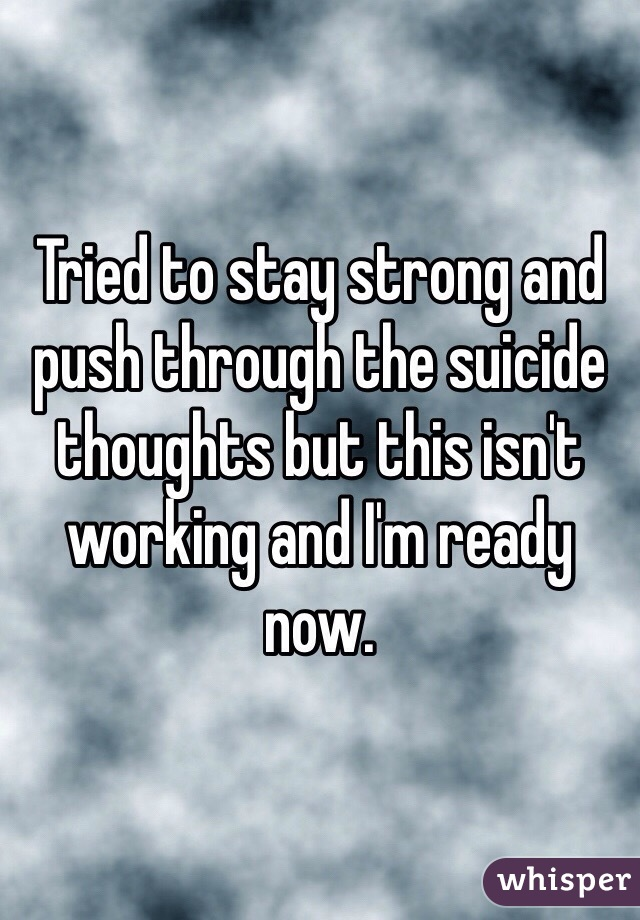 Tried to stay strong and push through the suicide thoughts but this isn't working and I'm ready now.
