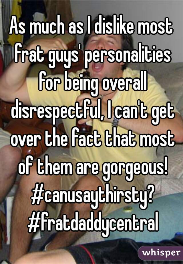 As much as I dislike most frat guys' personalities for being overall disrespectful, I can't get over the fact that most of them are gorgeous! #canusaythirsty? #fratdaddycentral