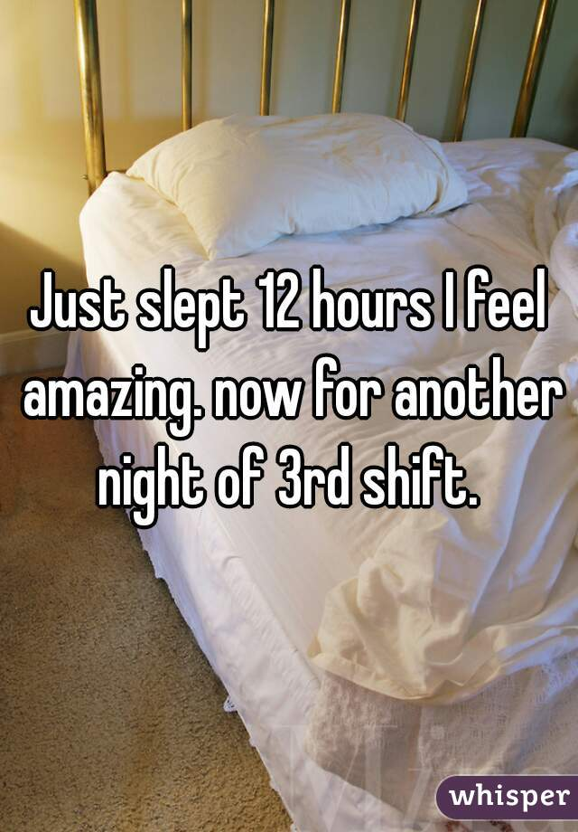 Just slept 12 hours I feel amazing. now for another night of 3rd shift.