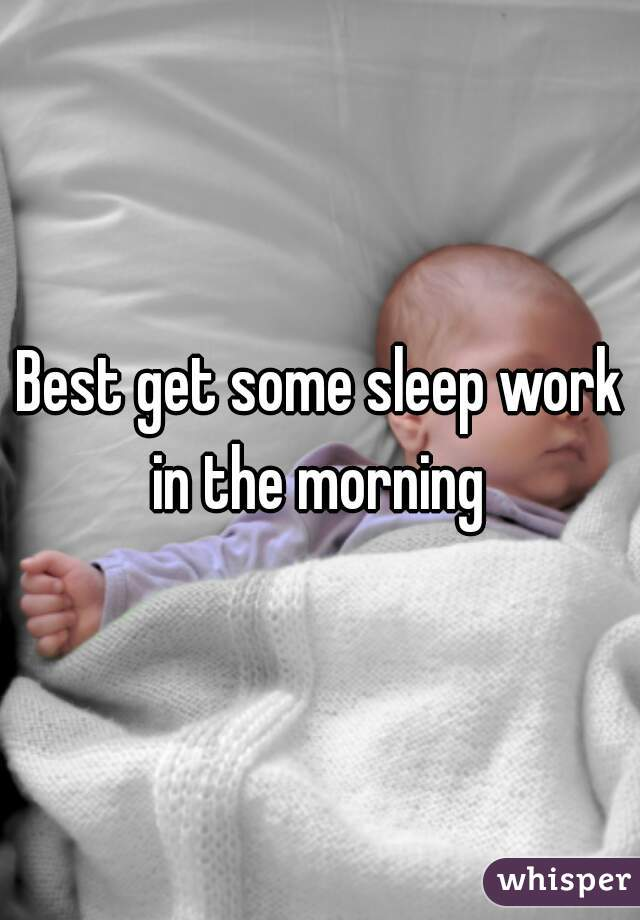 Best get some sleep work in the morning