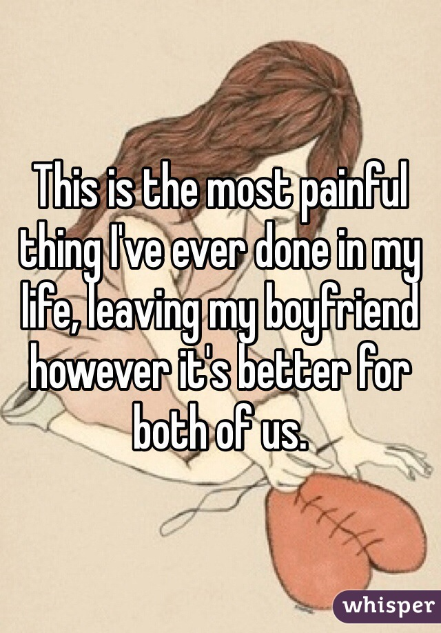 This is the most painful thing I've ever done in my life, leaving my boyfriend however it's better for both of us.
