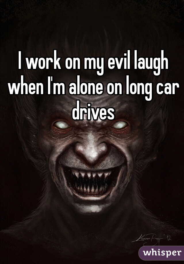 I work on my evil laugh when I'm alone on long car drives