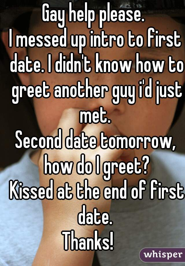 Gay help please.  I messed up intro to first date. I didn't know how to greet another guy i'd just met.   Second date tomorrow, how do I greet?  Kissed at the end of first date.  Thanks!