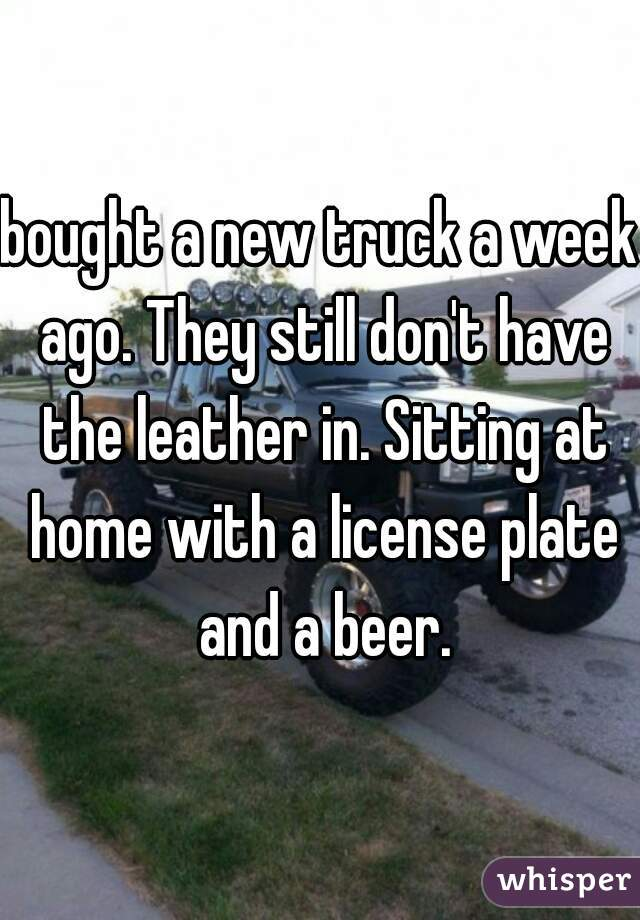 bought a new truck a week ago. They still don't have the leather in. Sitting at home with a license plate and a beer.