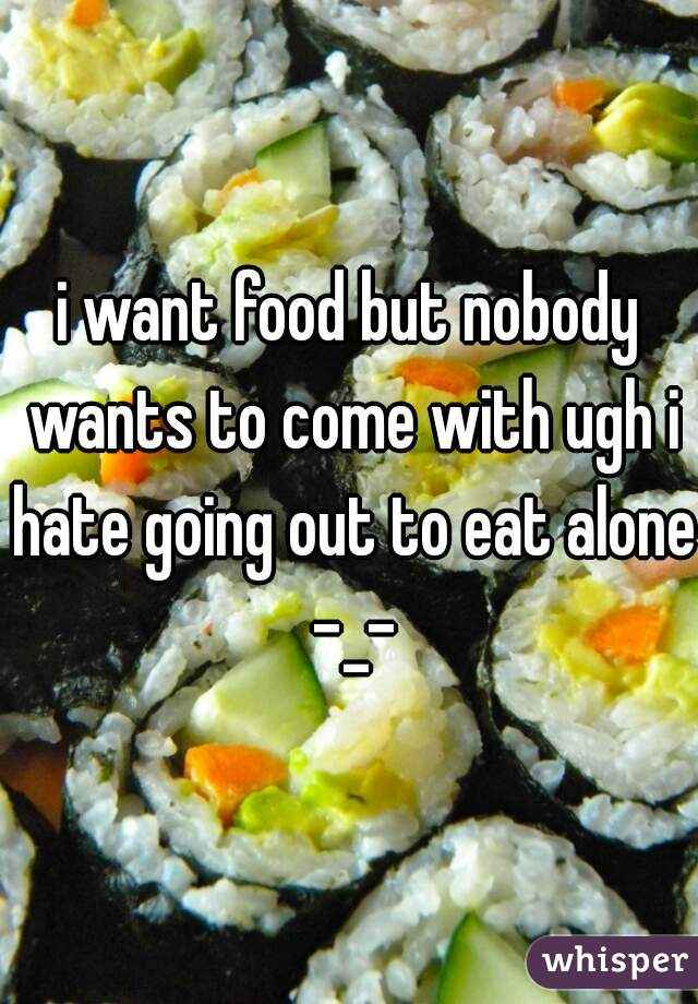 i want food but nobody wants to come with ugh i hate going out to eat alone -_-