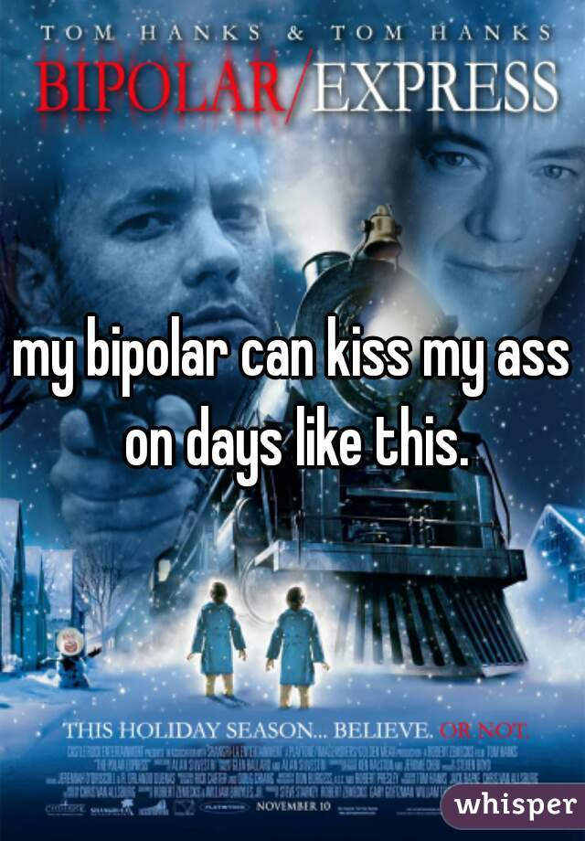 my bipolar can kiss my ass on days like this.