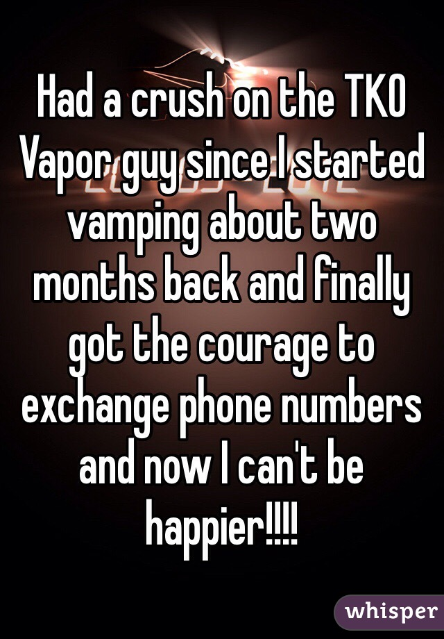 Had a crush on the TKO Vapor guy since I started vamping about two months back and finally got the courage to exchange phone numbers and now I can't be happier!!!!
