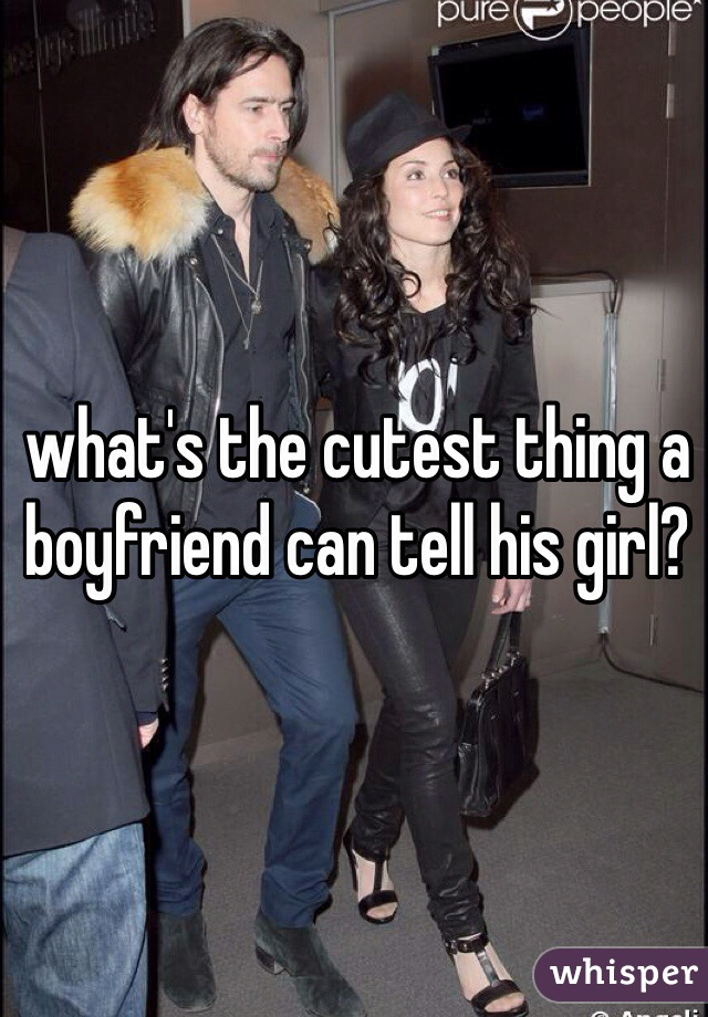 what's the cutest thing a boyfriend can tell his girl?