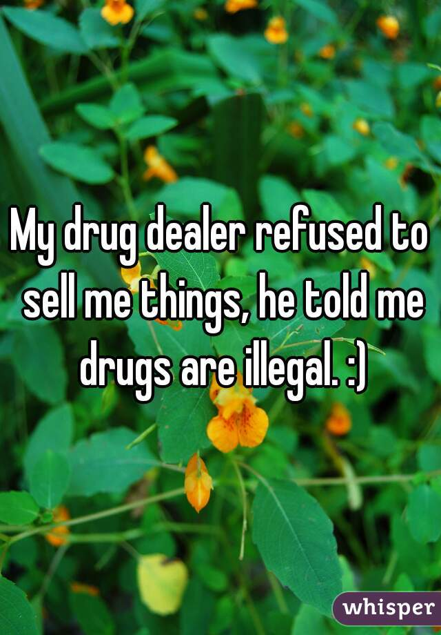 My drug dealer refused to sell me things, he told me drugs are illegal. :)