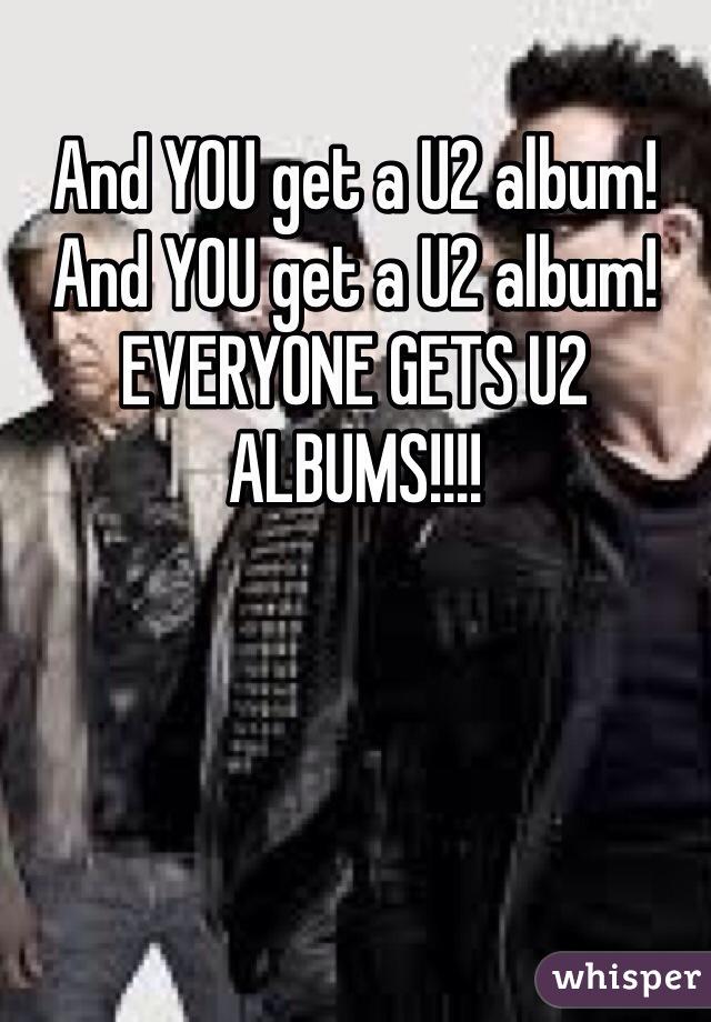 And YOU get a U2 album! And YOU get a U2 album! EVERYONE GETS U2 ALBUMS!!!!