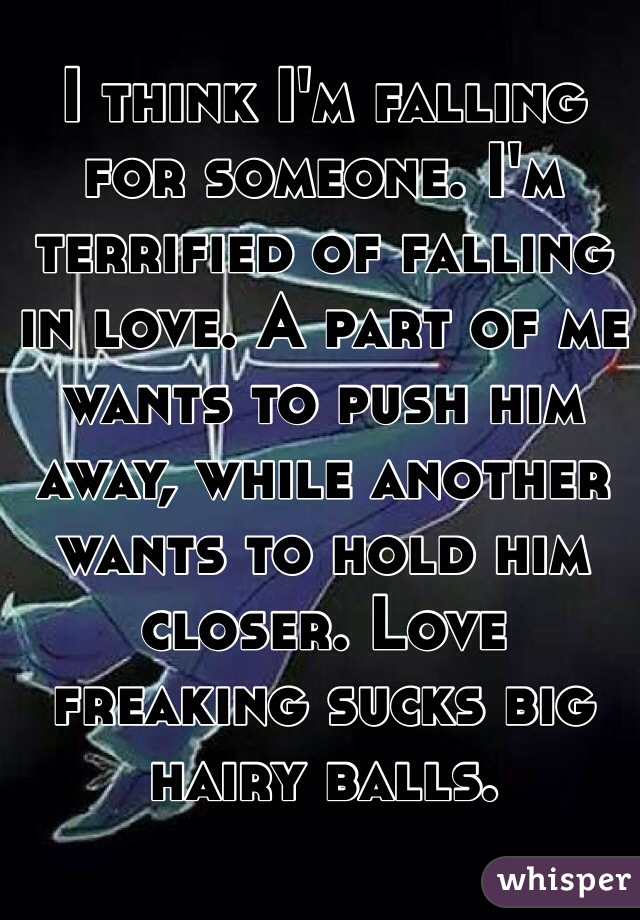 I think I'm falling for someone. I'm terrified of falling in love. A part of me wants to push him away, while another wants to hold him closer. Love freaking sucks big hairy balls.