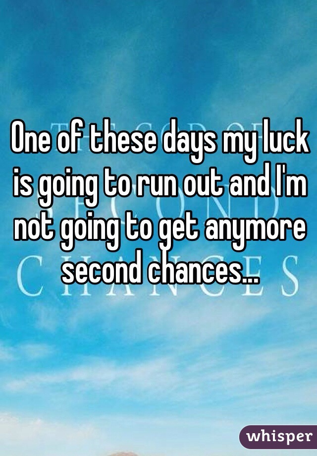 One of these days my luck is going to run out and I'm not going to get anymore second chances...