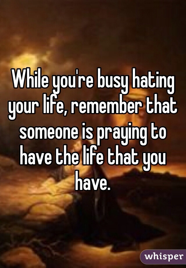 While you're busy hating your life, remember that someone is praying to have the life that you have.