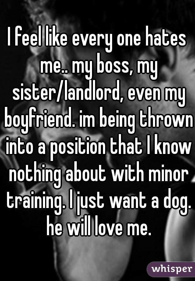 I feel like every one hates me.. my boss, my sister/landlord, even my boyfriend. im being thrown into a position that I know nothing about with minor training. I just want a dog. he will love me.