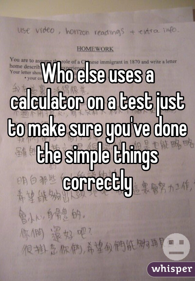 Who else uses a calculator on a test just to make sure you've done the simple things correctly