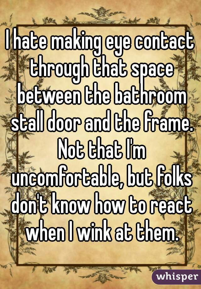 I hate making eye contact through that space between the bathroom stall door and the frame. Not that I'm uncomfortable, but folks don't know how to react when I wink at them.