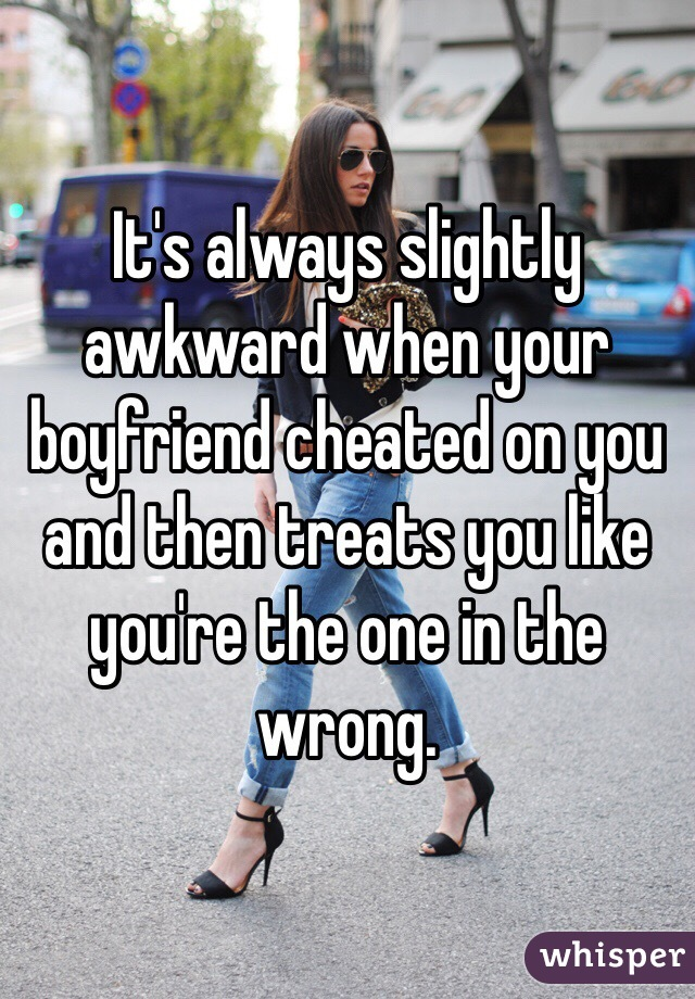 It's always slightly awkward when your boyfriend cheated on you and then treats you like you're the one in the wrong.