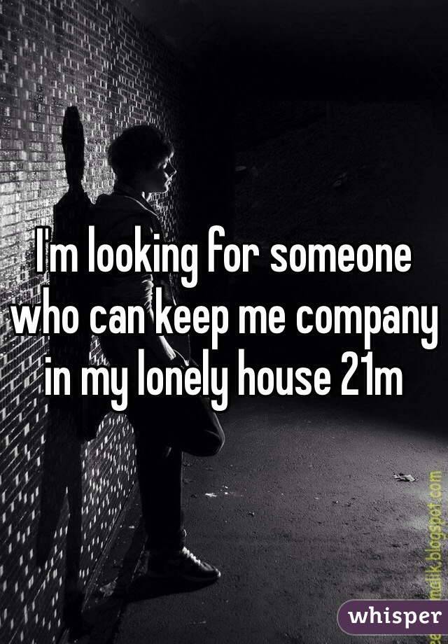 I'm looking for someone who can keep me company in my lonely house 21m