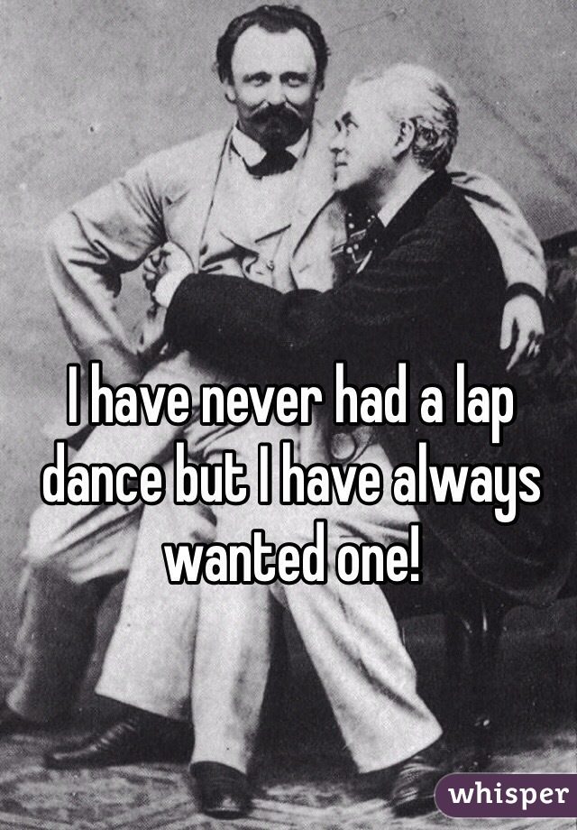 I have never had a lap dance but I have always wanted one!
