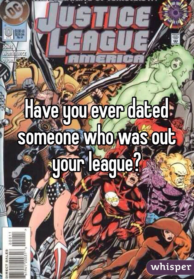 Have you ever dated someone who was out your league?