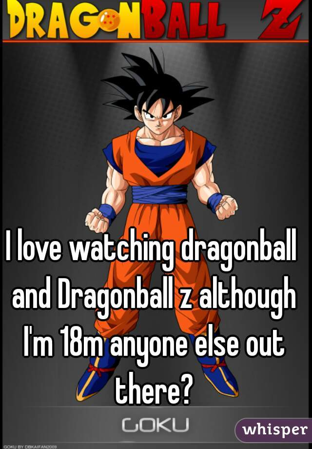 I love watching dragonball and Dragonball z although I'm 18m anyone else out there?