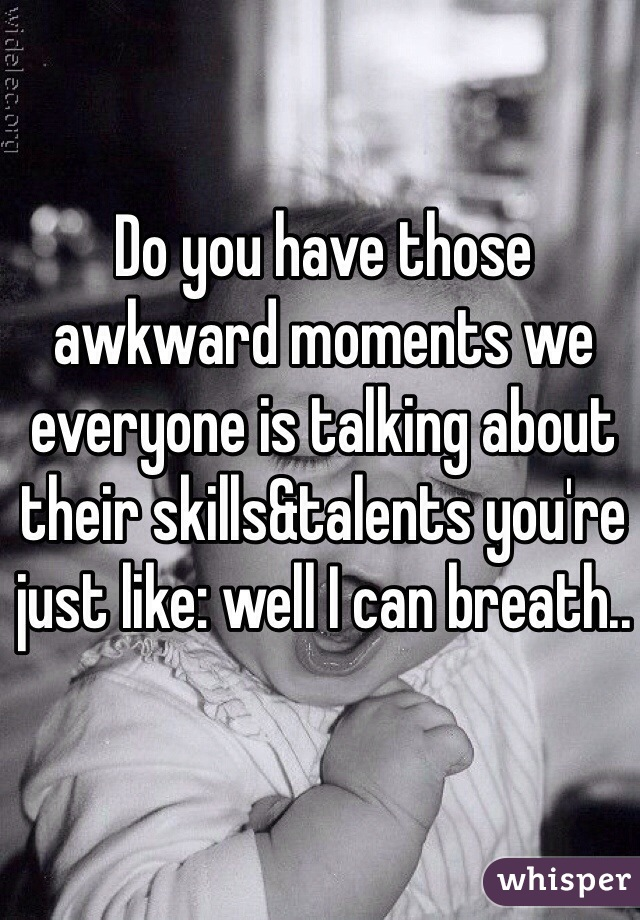 Do you have those awkward moments we everyone is talking about their skills&talents you're just like: well I can breath..
