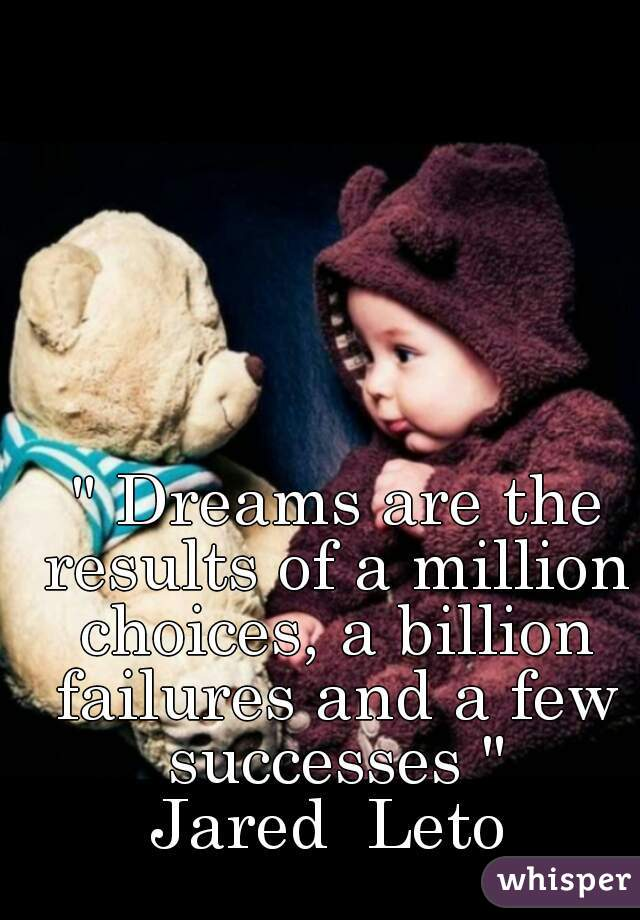 """"""" Dreams are the results of a million choices, a billion failures and a few successes """" Jared  Leto"""