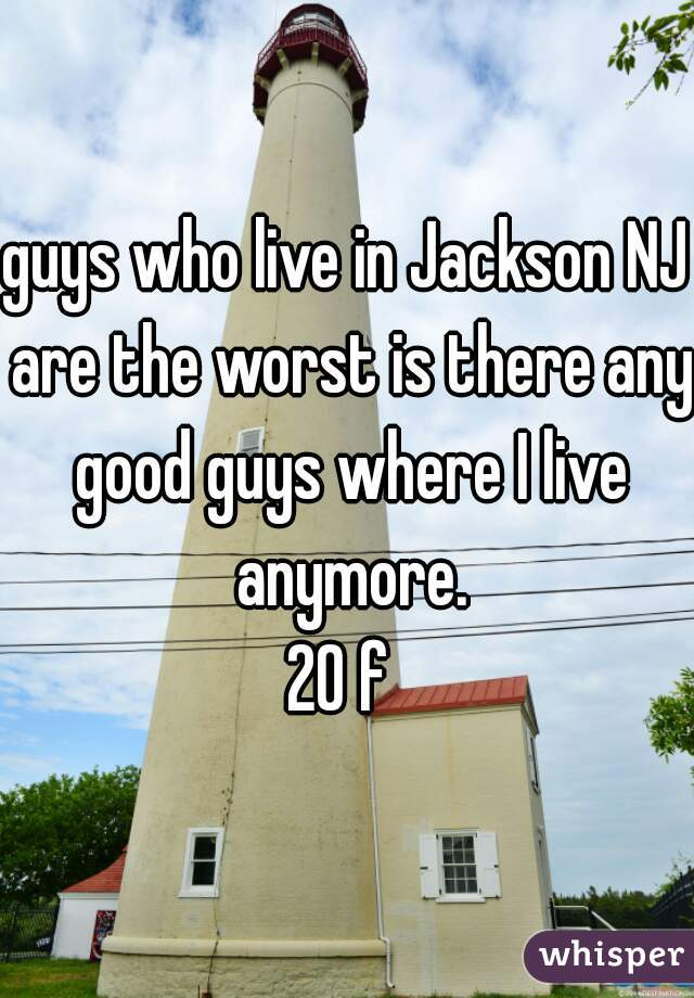 guys who live in Jackson NJ are the worst is there any good guys where I live anymore.  20 f