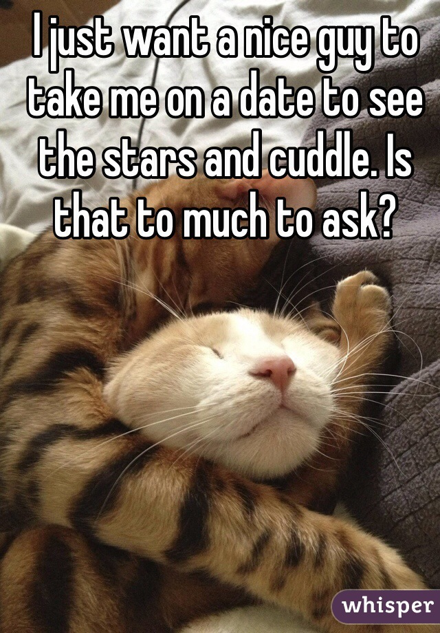 I just want a nice guy to take me on a date to see the stars and cuddle. Is that to much to ask?