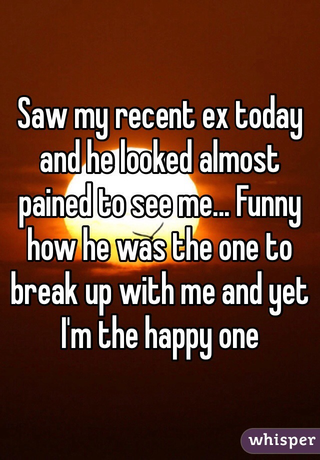 Saw my recent ex today and he looked almost pained to see me... Funny how he was the one to break up with me and yet I'm the happy one