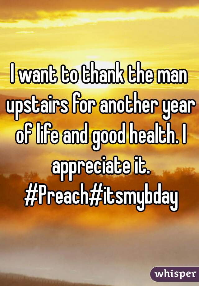 I want to thank the man upstairs for another year of life and good health. I appreciate it. #Preach#itsmybday