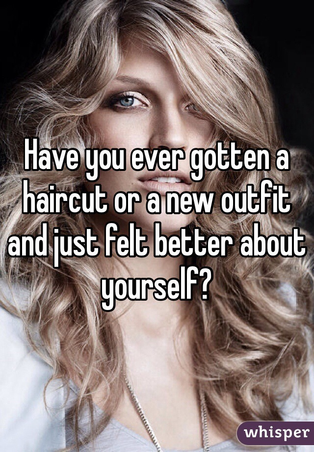 Have you ever gotten a haircut or a new outfit and just felt better about yourself?